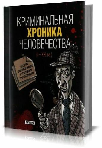Криминальная хроника человечества (I - XXI вв.)